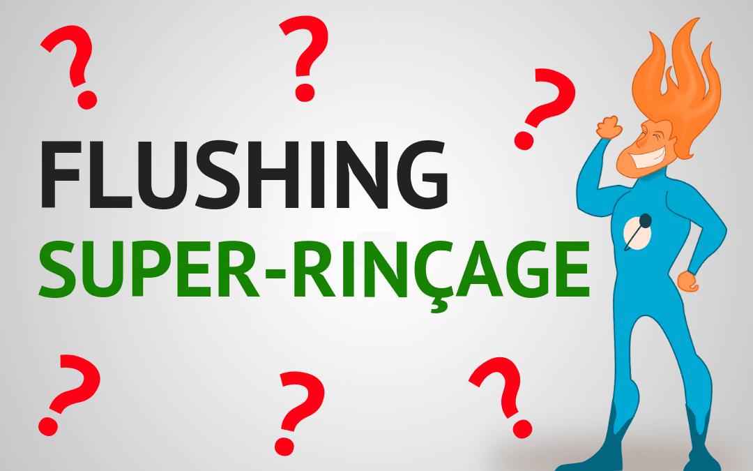 Qu'est-ce que le flushing et le super rinçage ? Définition
